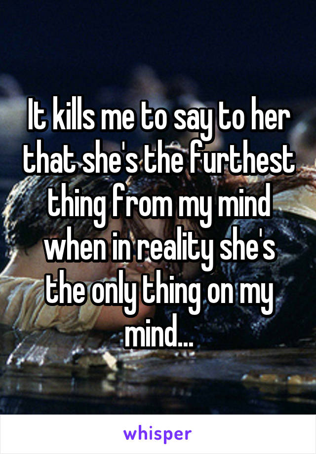 It kills me to say to her that she's the furthest thing from my mind when in reality she's the only thing on my mind...