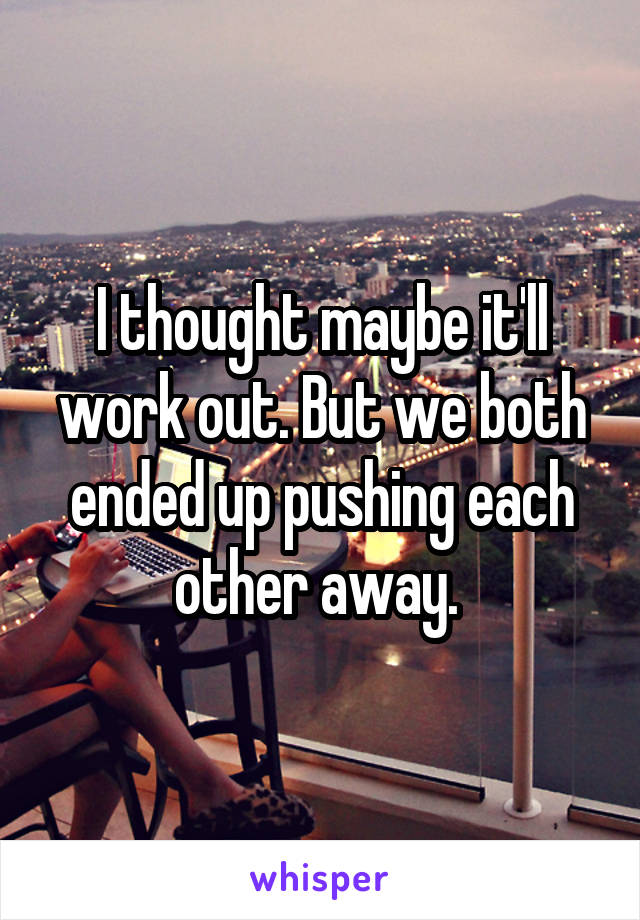 I thought maybe it'll work out. But we both ended up pushing each other away.