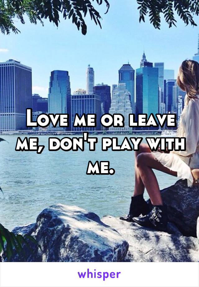 Love me or leave me, don't play with me.