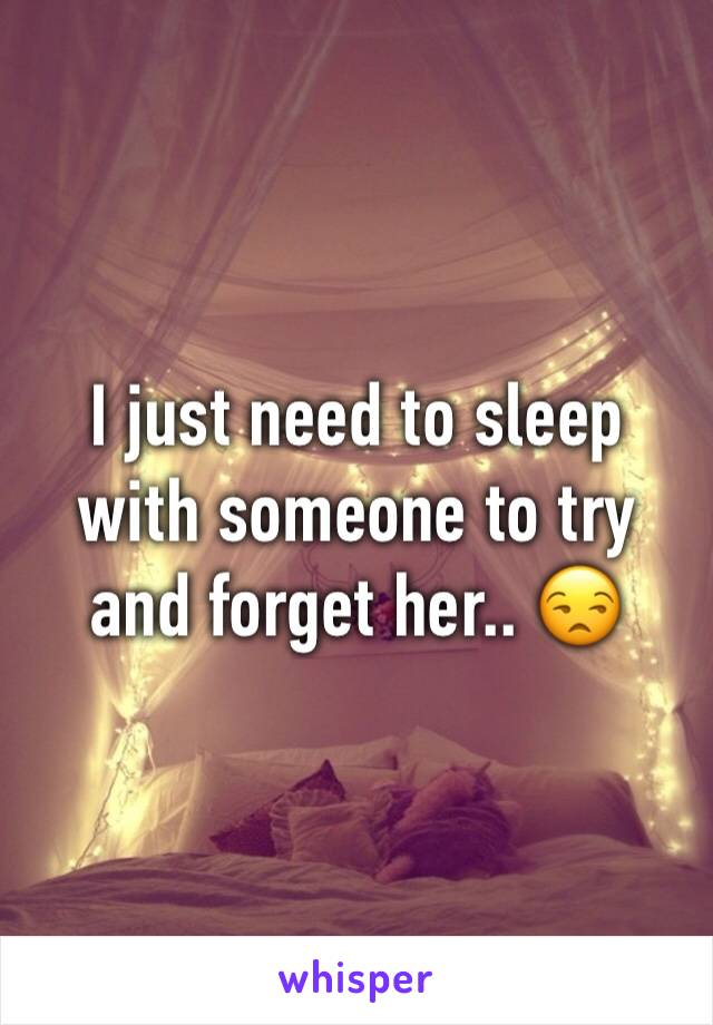 I just need to sleep with someone to try and forget her.. 😒