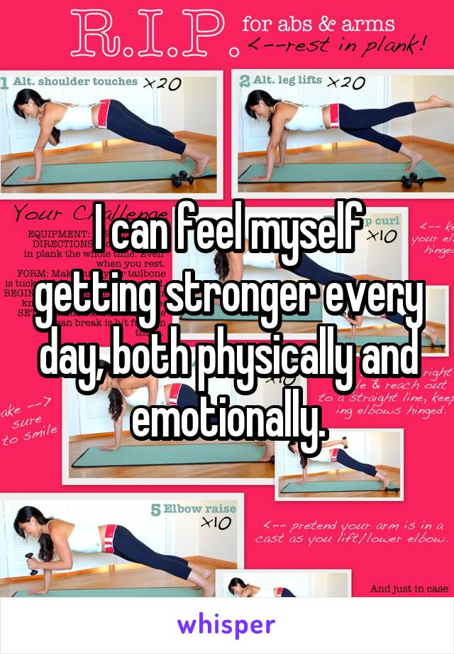 I can feel myself getting stronger every day, both physically and emotionally.