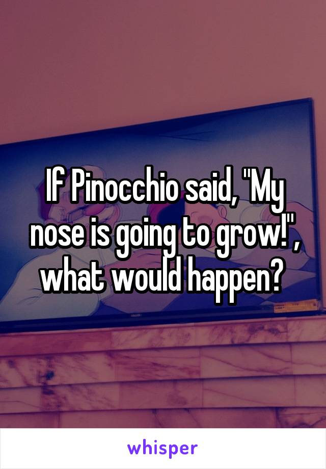"If Pinocchio said, ""My nose is going to grow!"", what would happen?"
