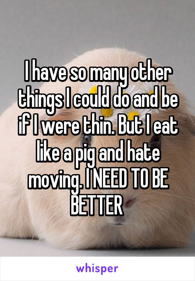 I have so many other things I could do and be if I were thin. But I eat like a pig and hate moving. I NEED TO BE BETTER