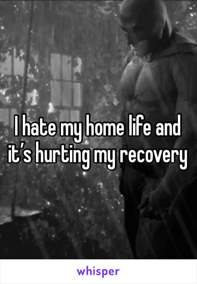 I hate my home life and it's hurting my recovery