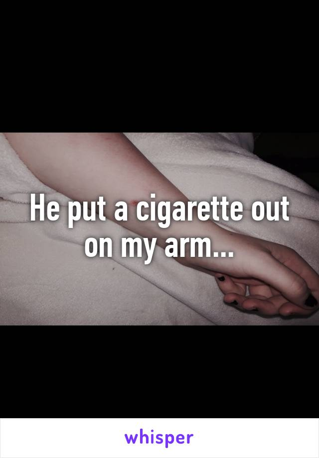 He put a cigarette out on my arm...