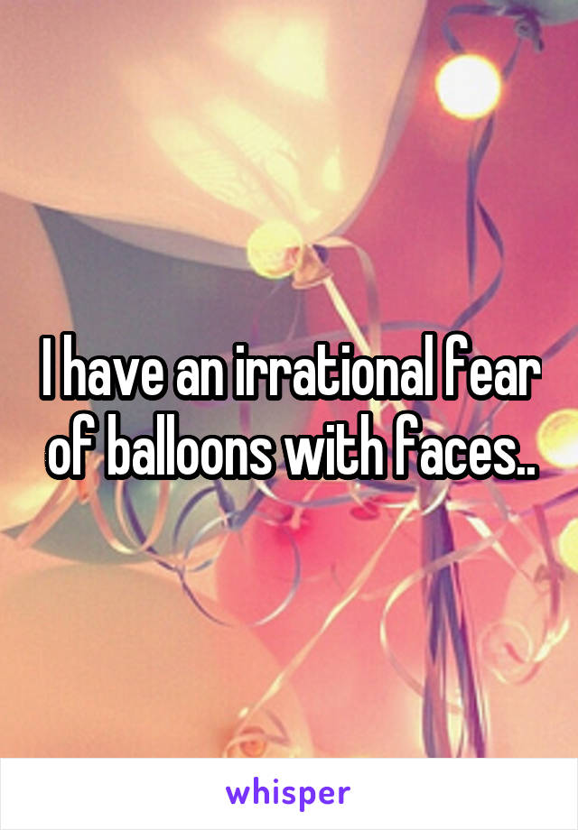 I have an irrational fear of balloons with faces..