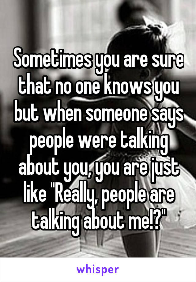 """Sometimes you are sure that no one knows you but when someone says people were talking about you, you are just like """"Really, people are talking about me!?"""""""