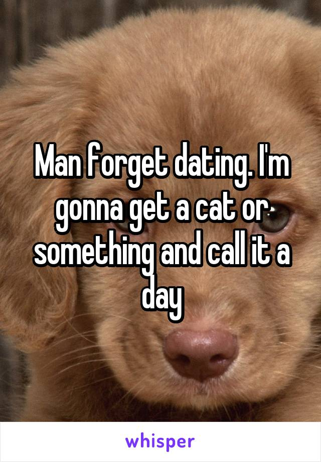 Man forget dating. I'm gonna get a cat or something and call it a day