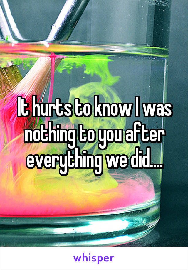 It hurts to know I was nothing to you after everything we did....