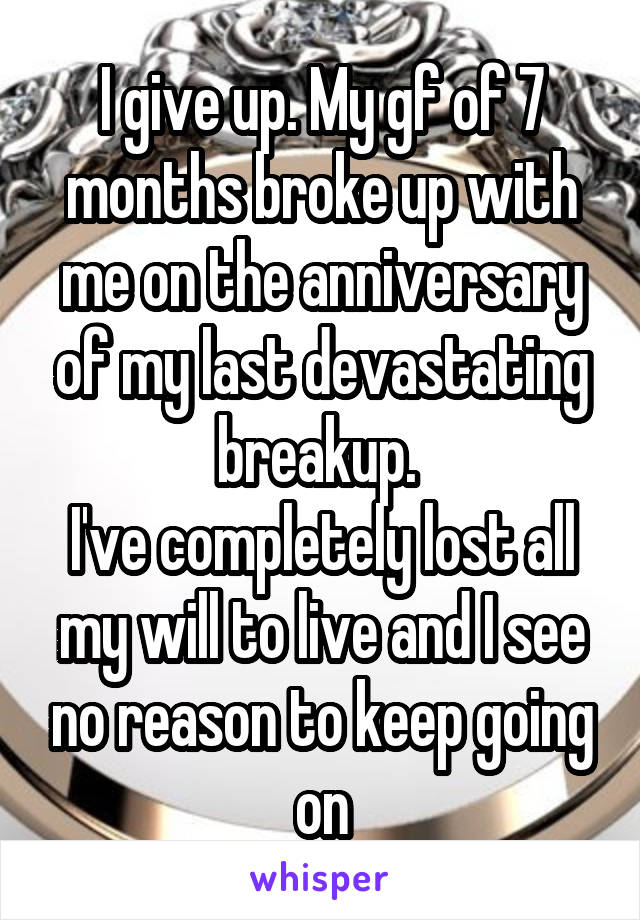 I give up. My gf of 7 months broke up with me on the anniversary of my last devastating breakup.  I've completely lost all my will to live and I see no reason to keep going on