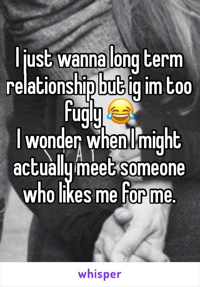 I just wanna long term relationship but ig im too fugly 😂 I wonder when I might actually meet someone who likes me for me.