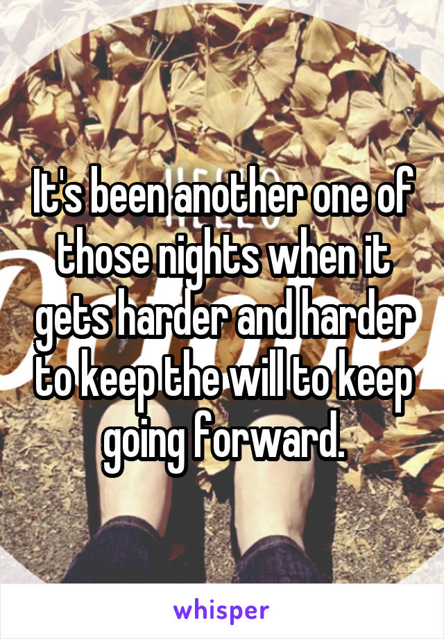It's been another one of those nights when it gets harder and harder to keep the will to keep going forward.