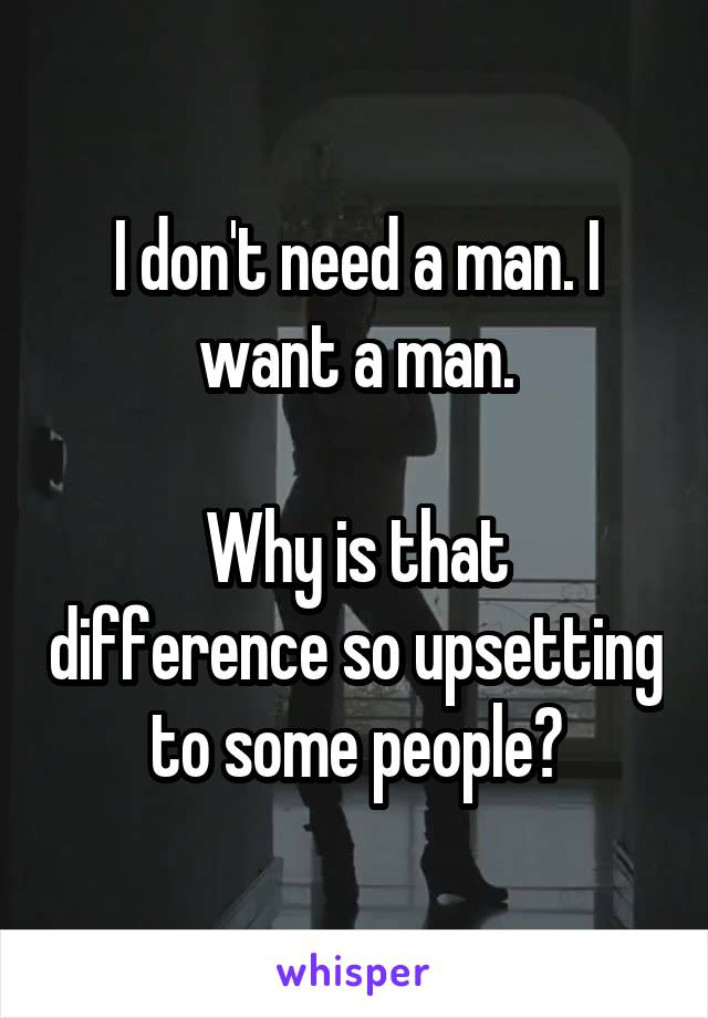 I don't need a man. I want a man.  Why is that difference so upsetting to some people?