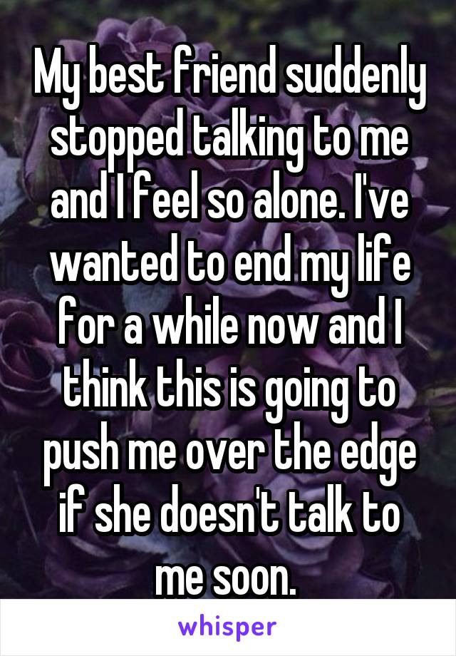 My best friend suddenly stopped talking to me and I feel so alone. I've wanted to end my life for a while now and I think this is going to push me over the edge if she doesn't talk to me soon.