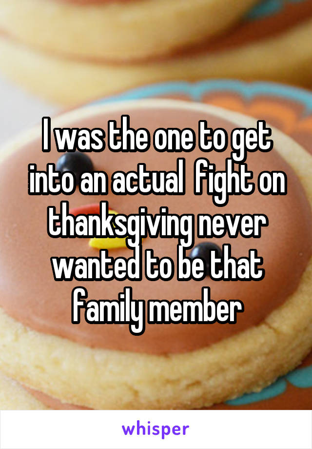 I was the one to get into an actual  fight on thanksgiving never wanted to be that family member