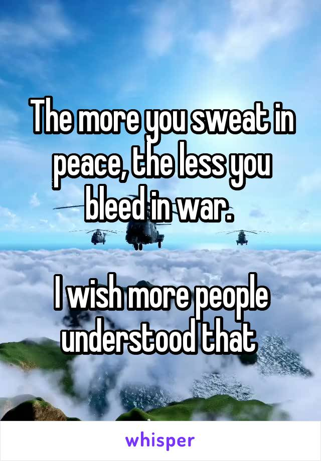 The more you sweat in peace, the less you bleed in war.   I wish more people understood that