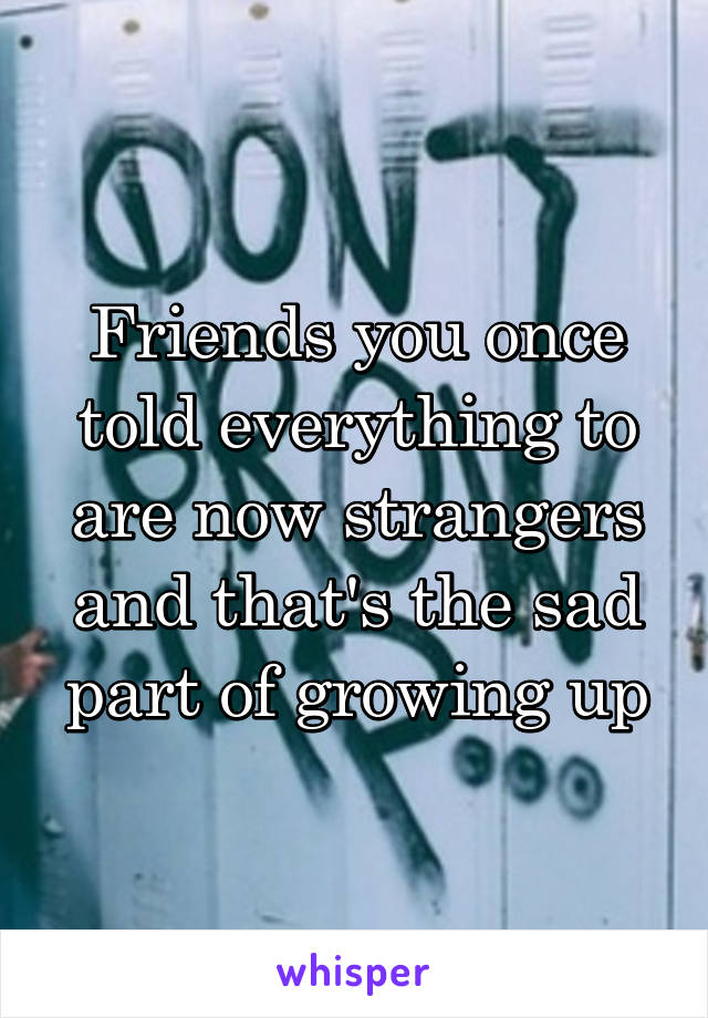 Friends you once told everything to are now strangers and that's the sad part of growing up