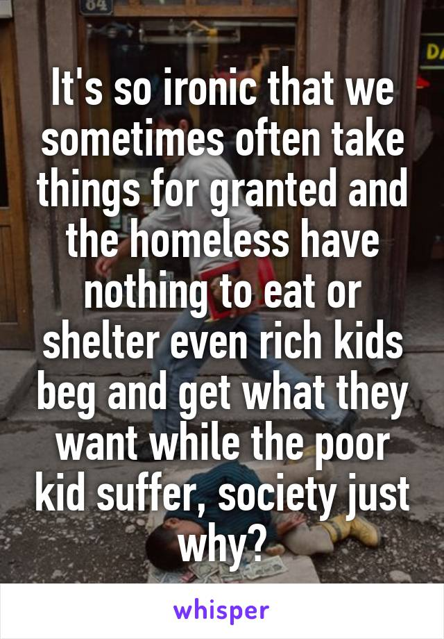 It's so ironic that we sometimes often take things for granted and the homeless have nothing to eat or shelter even rich kids beg and get what they want while the poor kid suffer, society just why?