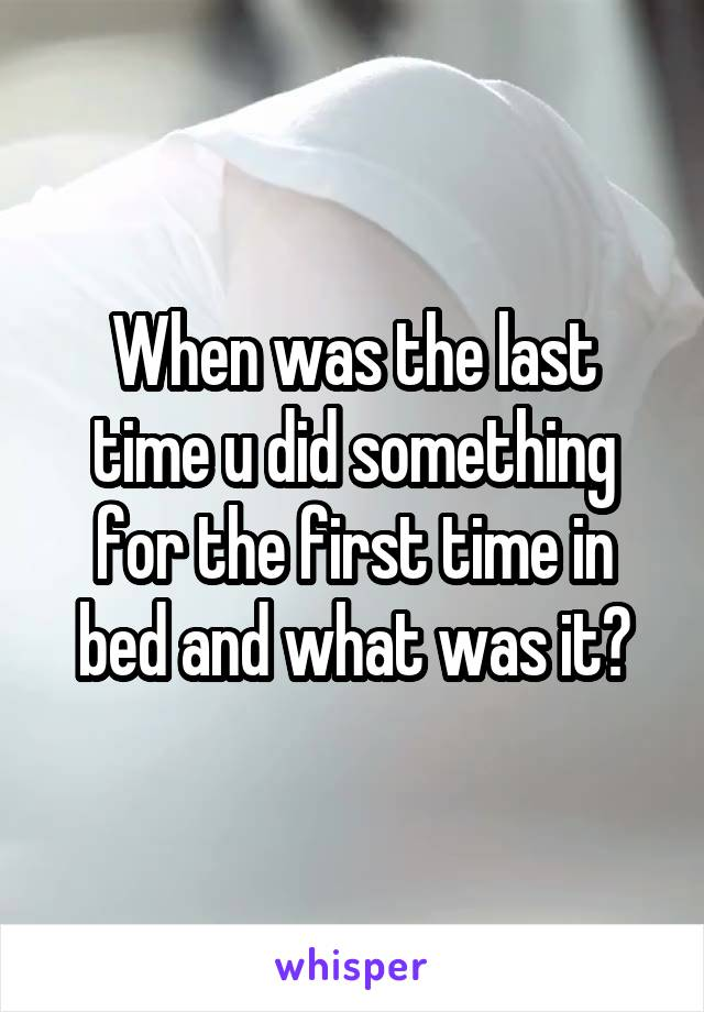 When was the last time u did something for the first time in bed and what was it?