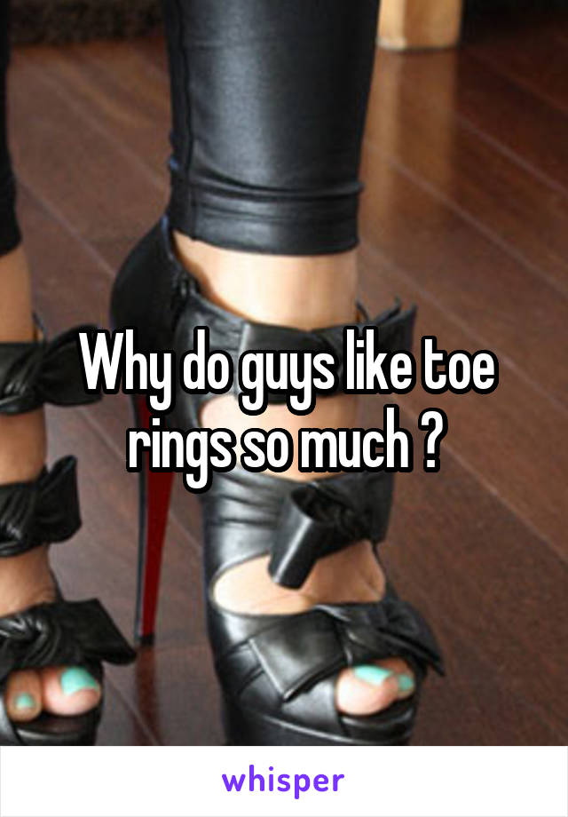 Why do guys like toe rings so much ?