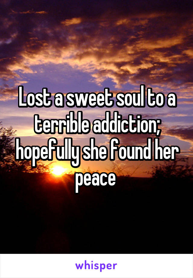 Lost a sweet soul to a terrible addiction; hopefully she found her peace