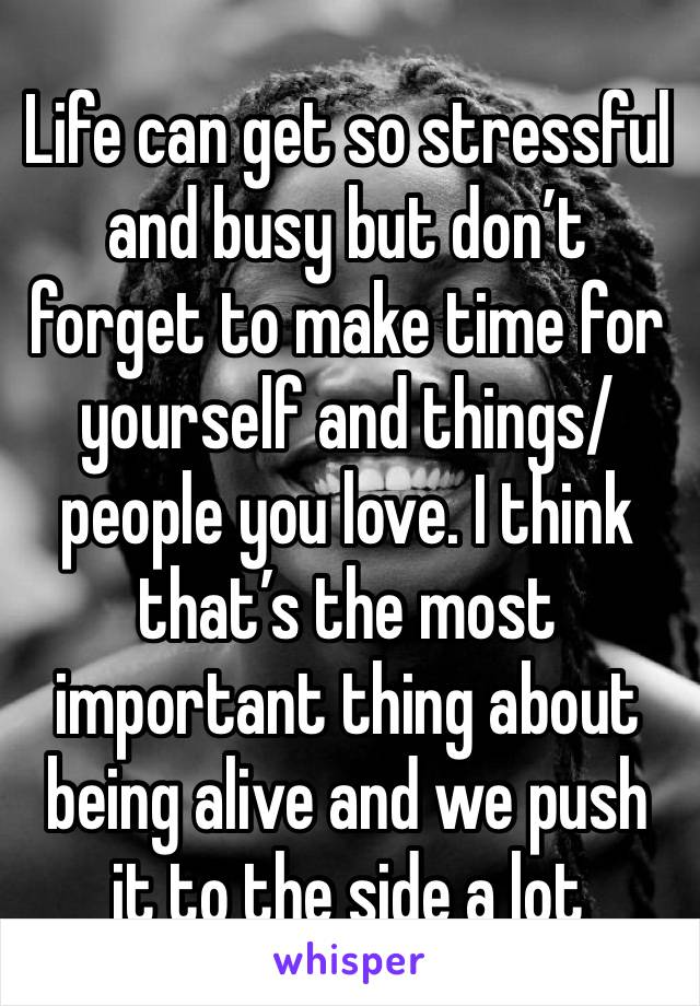Life can get so stressful and busy but don't forget to make time for yourself and things/people you love. I think that's the most important thing about being alive and we push it to the side a lot