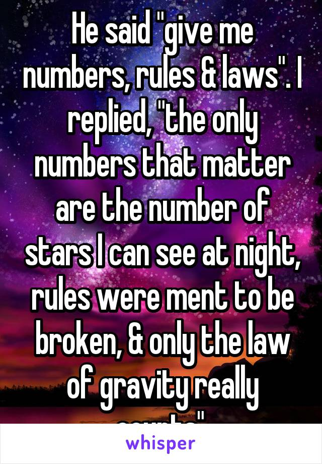 "He said ""give me numbers, rules & laws"". I replied, ""the only numbers that matter are the number of stars I can see at night, rules were ment to be broken, & only the law of gravity really counts""."