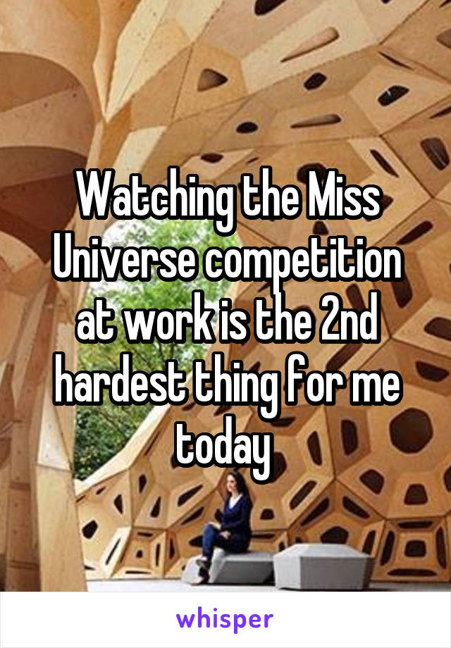 Watching the Miss Universe competition at work is the 2nd hardest thing for me today