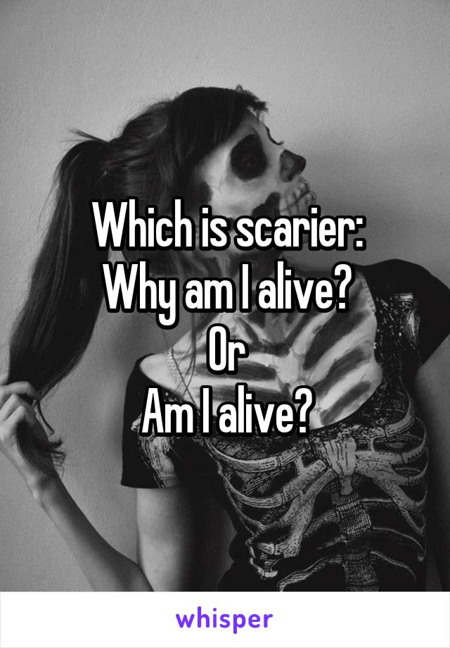 Which is scarier: Why am I alive? Or Am I alive?