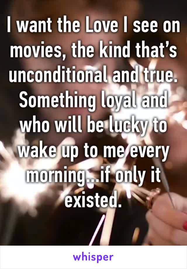 I want the Love I see on movies, the kind that's unconditional and true. Something loyal and who will be lucky to wake up to me every morning...if only it existed.