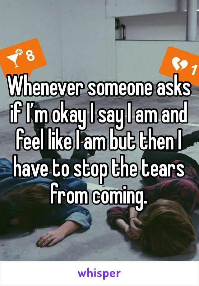Whenever someone asks if I'm okay I say I am and feel like I am but then I have to stop the tears from coming.