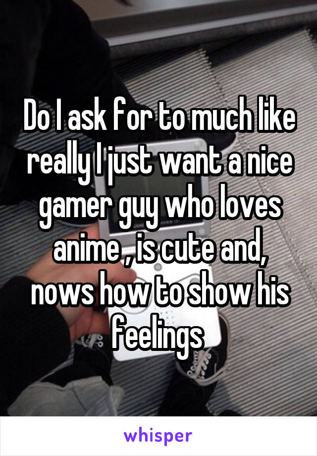Do I ask for to much like really I just want a nice gamer guy who loves anime , is cute and, nows how to show his feelings