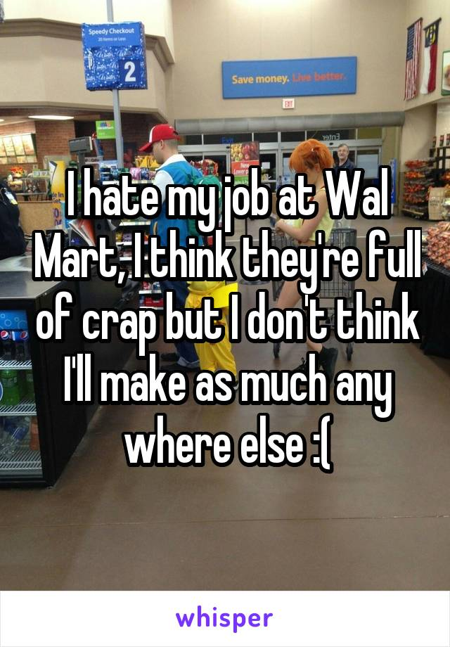 I hate my job at Wal Mart, I think they're full of crap but I don't think I'll make as much any where else :(