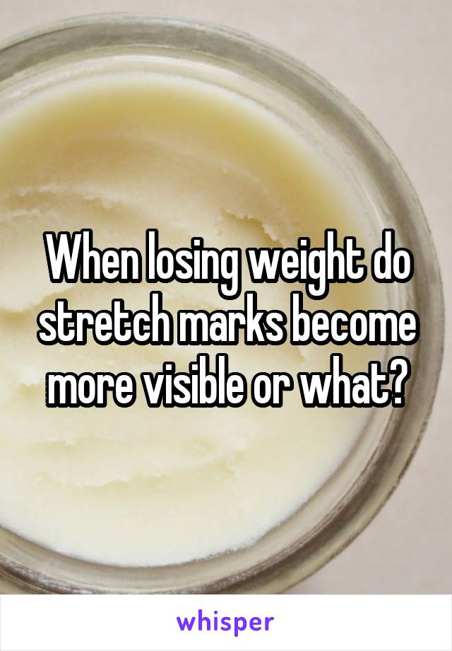 When losing weight do stretch marks become more visible or what?