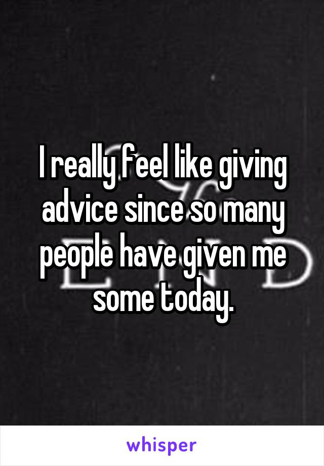 I really feel like giving advice since so many people have given me some today.
