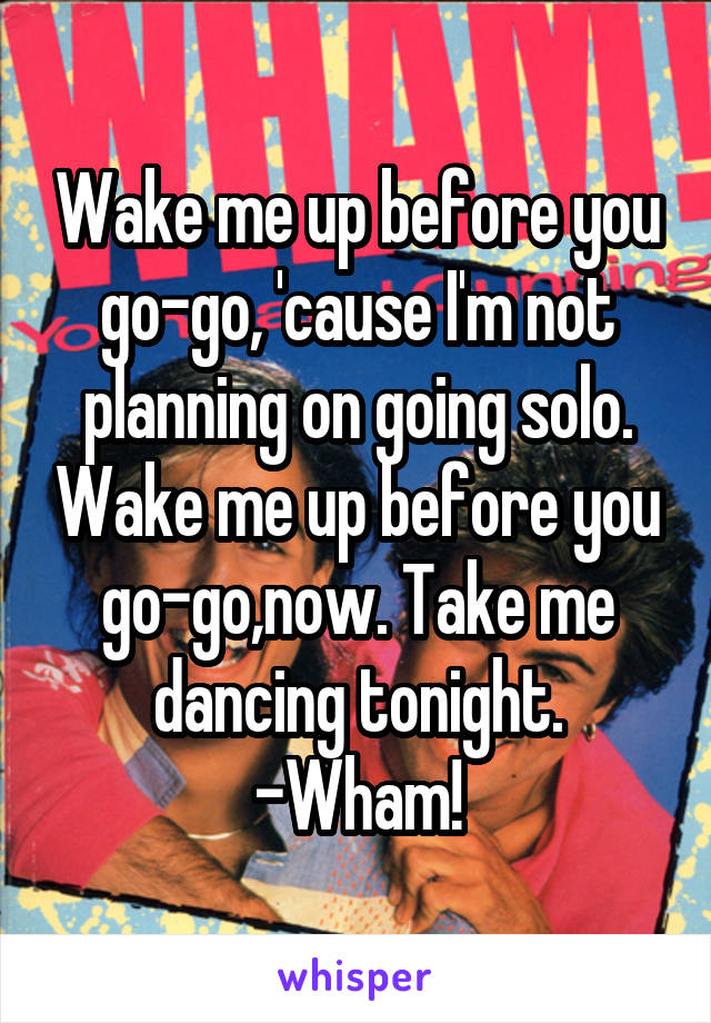 Wake me up before you go-go, 'cause I'm not planning on going solo. Wake me up before you go-go,now. Take me dancing tonight. -Wham!
