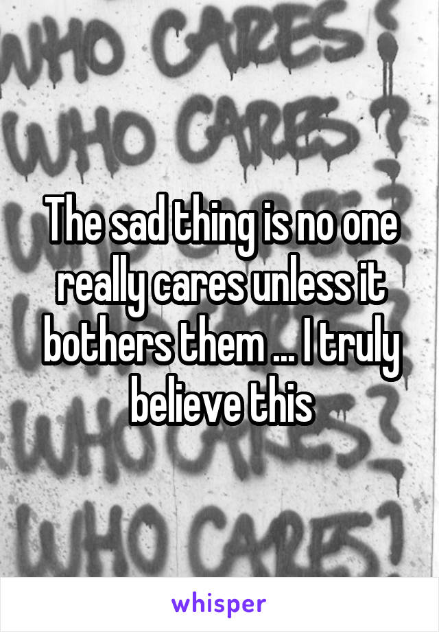 The sad thing is no one really cares unless it bothers them ... I truly believe this