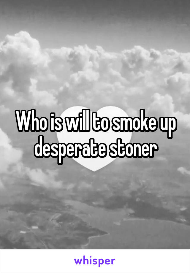 Who is will to smoke up desperate stoner