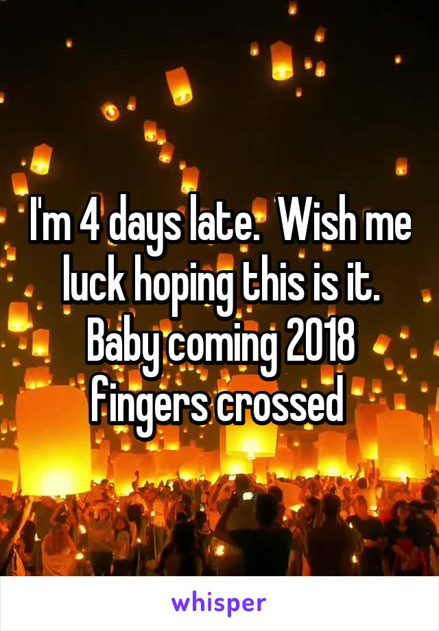 I'm 4 days late.  Wish me luck hoping this is it. Baby coming 2018 fingers crossed