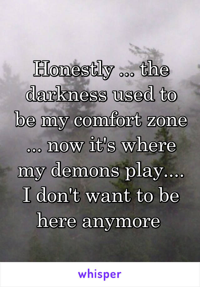 Honestly ... the darkness used to be my comfort zone ... now it's where my demons play.... I don't want to be here anymore