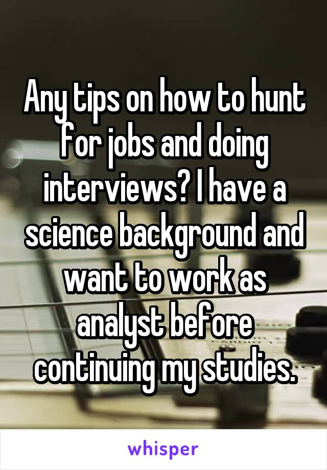 Any tips on how to hunt for jobs and doing interviews? I have a science background and want to work as analyst before continuing my studies.