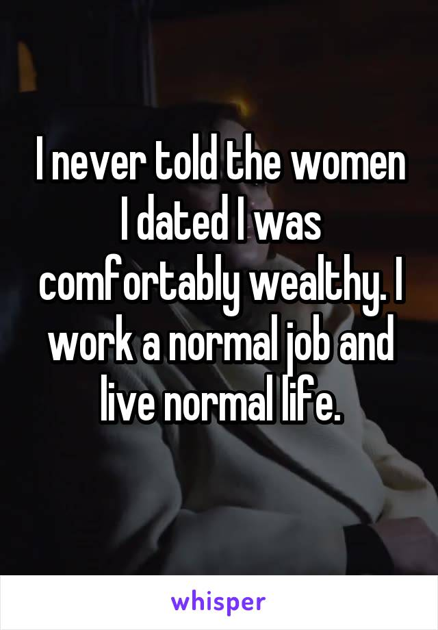 I never told the women I dated I was comfortably wealthy. I work a normal job and live normal life.