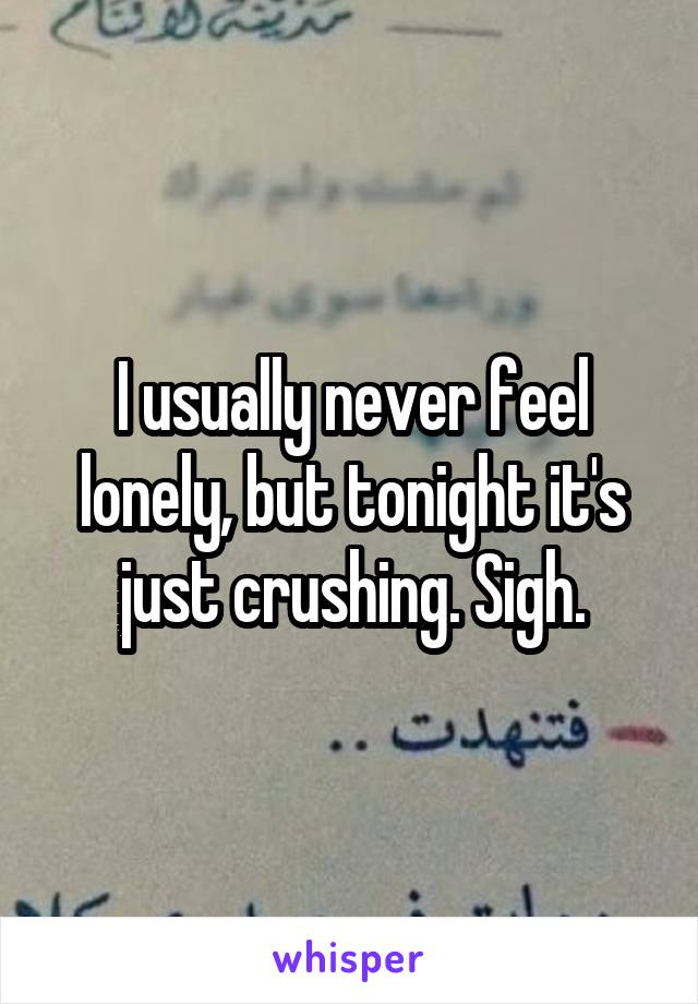I usually never feel lonely, but tonight it's just crushing. Sigh.