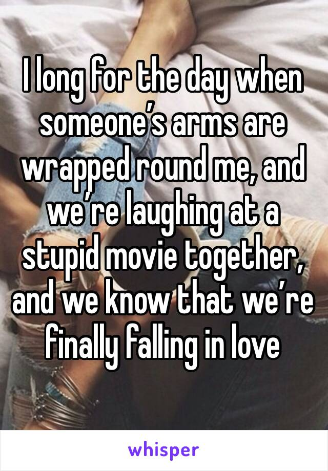 I long for the day when someone's arms are wrapped round me, and we're laughing at a stupid movie together, and we know that we're finally falling in love