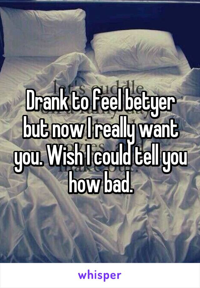 Drank to feel betyer but now I really want you. Wish I could tell you how bad.