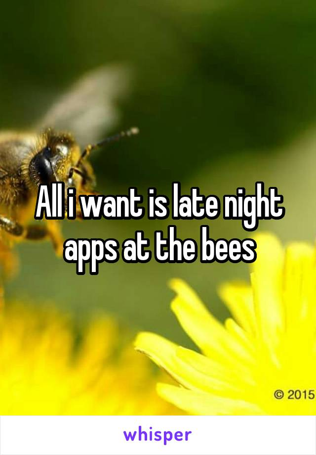 All i want is late night apps at the bees