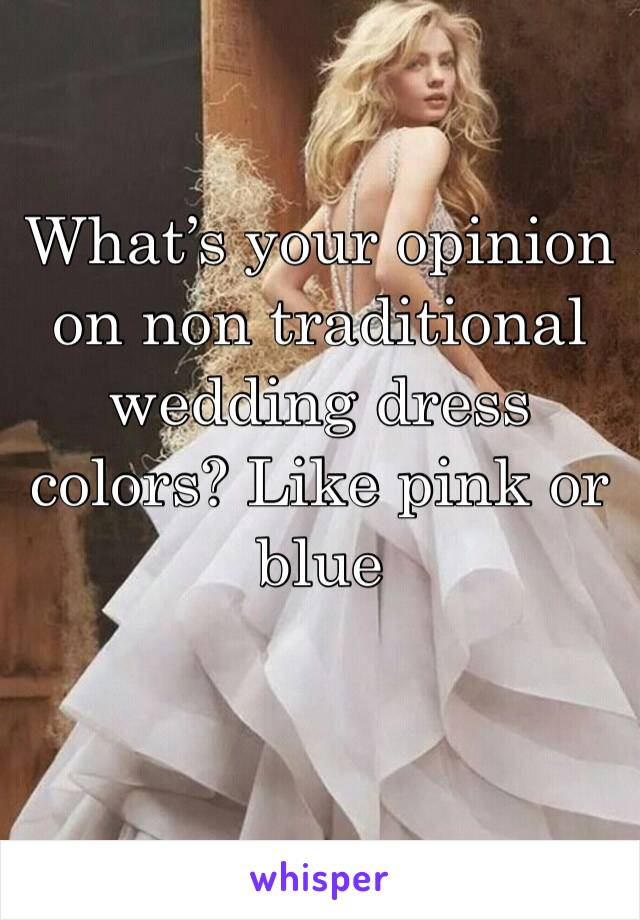 What's your opinion on non traditional wedding dress colors? Like pink or blue