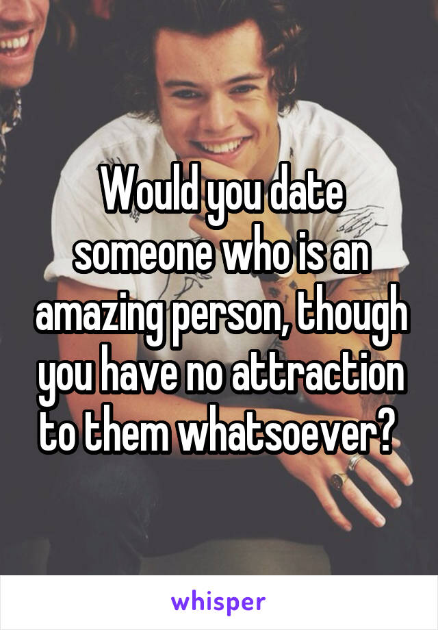 Would you date someone who is an amazing person, though you have no attraction to them whatsoever?