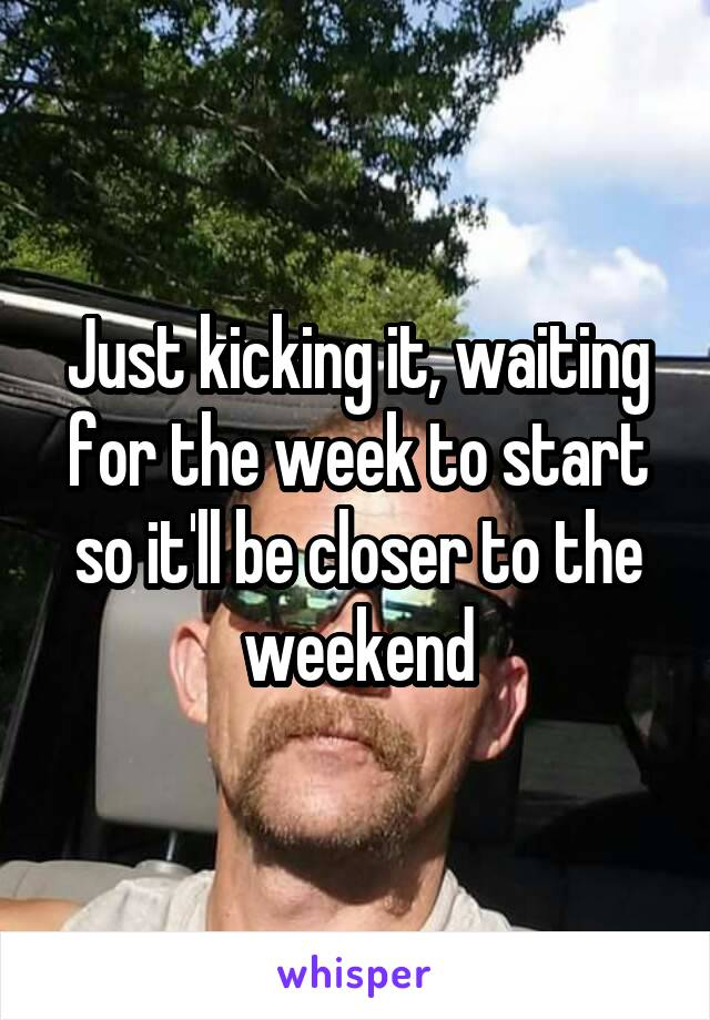 Just kicking it, waiting for the week to start so it'll be closer to the weekend