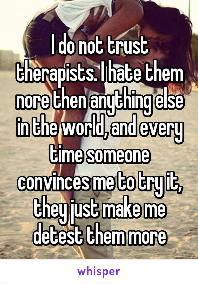 I do not trust therapists. I hate them nore then anything else in the world, and every time someone convinces me to try it, they just make me detest them more
